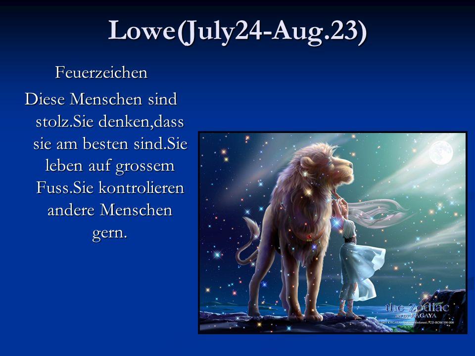 Lowe(July24-Aug.23)Feuerzeichen Diese Menschen sind stolz.Sie denken,dass sie am besten sind.Sie leben auf grossem Fuss.Sie kontrolieren andere Menschen gern.
