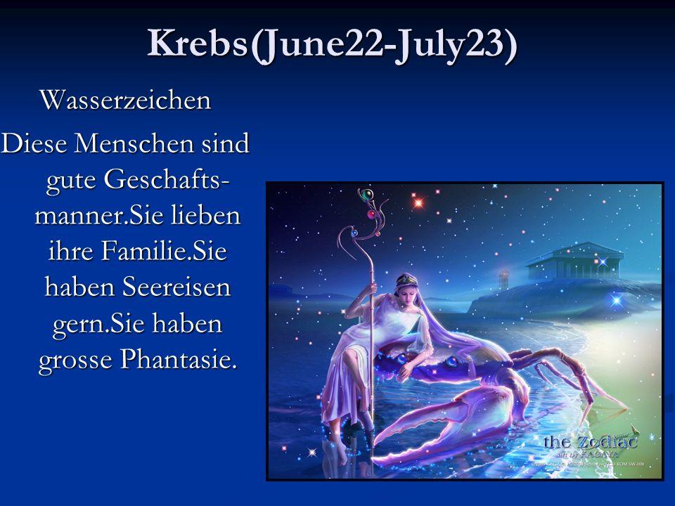 Krebs(June22-July23)Wasserzeichen Diese Menschen sind gute Geschafts- manner.Sie lieben ihre Familie.Sie haben Seereisen gern.Sie haben grosse Phantasie.