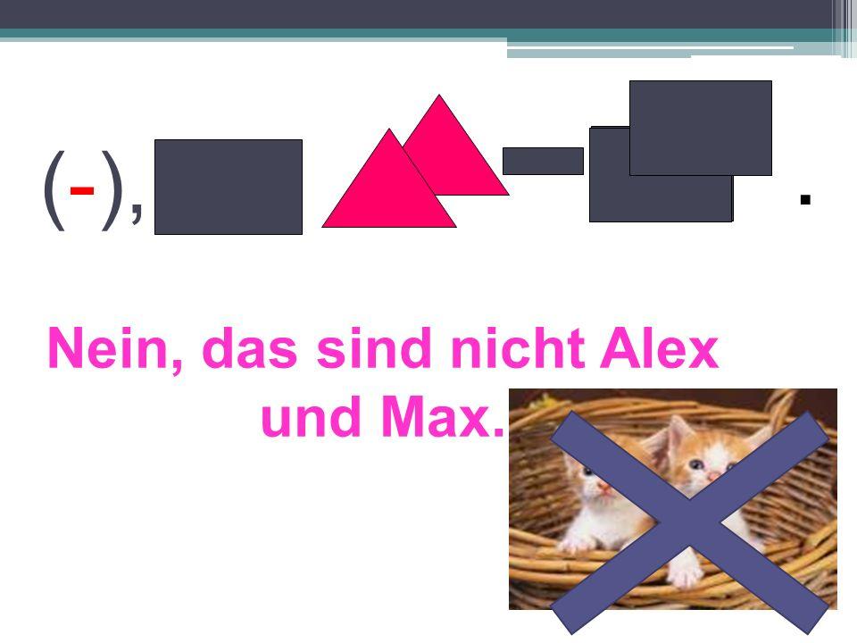 Nein, das sind nicht Alex und Max. (-),.