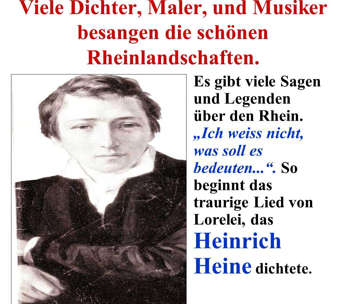 Viele Dichter, Maler, und Musiker besangen die schönen Rheinlandschaften. Es gibt viele Sagen und Legenden über den Rhein. Ich weiss nicht, was soll e