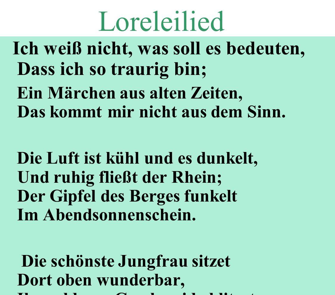 Loreleilied Ich weiß nicht, was soll es bedeuten, Dass ich so traurig bin; Ein Märchen aus alten Zeiten, Das kommt mir nicht aus dem Sinn. Die Luft is