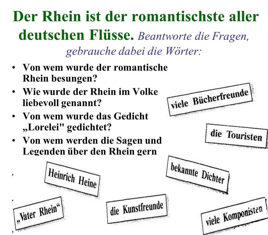 Der Rhein ist der romantischste aller deutschen Flüsse. Beantworte die Fragen, gebrauche dabei die Wörter: Von wem wurde der romantische Rhein besunge