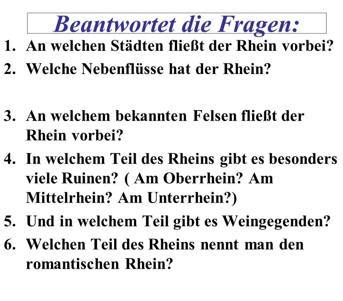 1.An welchen Städten fließt der Rhein vorbei? 2.Welche Nebenflüsse hat der Rhein? 3.An welchem bekannten Felsen fließt der Rhein vorbei? 4.In welchem