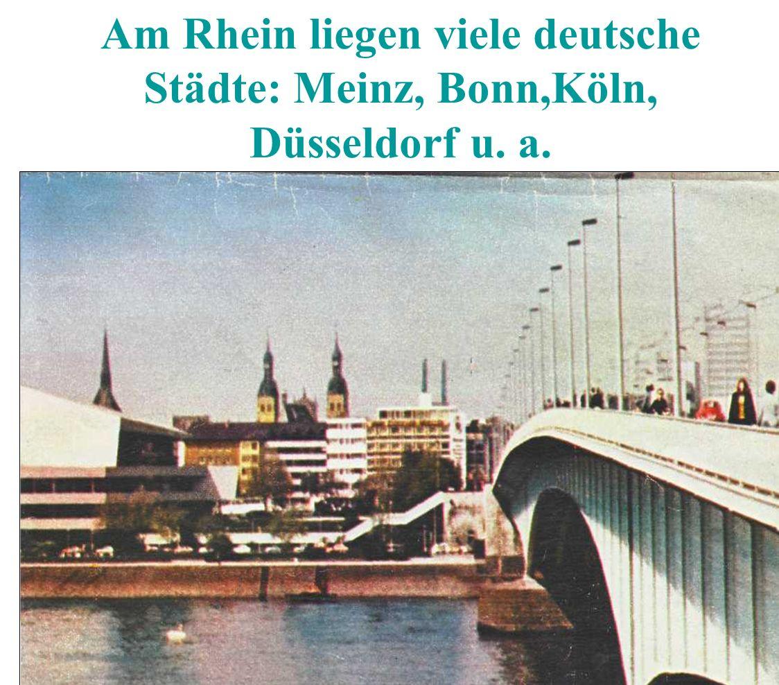 Am Rhein liegen viele deutsche Städte: Meinz, Bonn,Köln, Düsseldorf u. a.