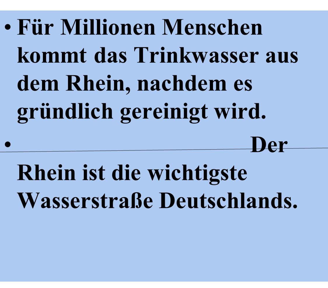 Für Millionen Menschen kommt das Trinkwasser aus dem Rhein, nachdem es gründlich gereinigt wird. Der Rhein ist die wichtigste Wasserstraße Deutschland