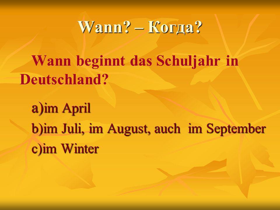 Wann? – Когда? Wann beginnt das Schuljahr in Deutschland? a) im April b)im Juli, im August, auch im September c)im Winter