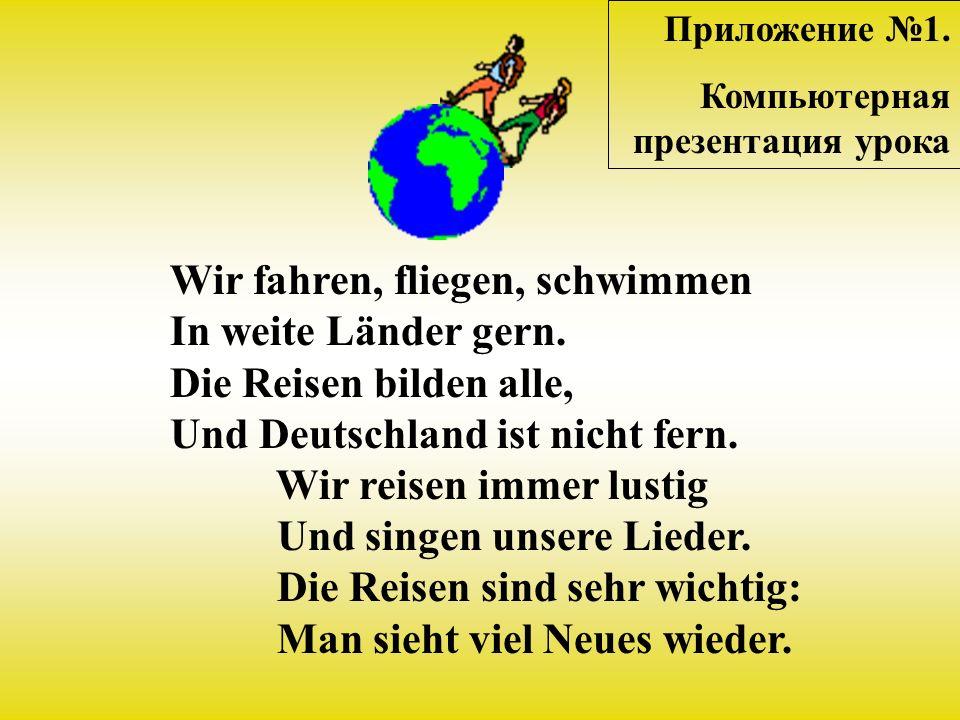Wir fahren, fliegen, schwimmen In weite Länder gern. Die Reisen bilden alle, Und Deutschland ist nicht fern. Wir reisen immеr lustig Und singen unsere