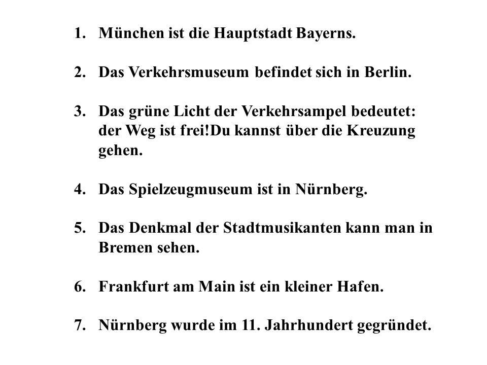 1.München ist die Hauptstadt Bayerns. 2.Das Verkehrsmuseum befindet sich in Berlin. 3.Das grüne Licht der Verkehrsampel bedeutet: der Weg ist frei!Du