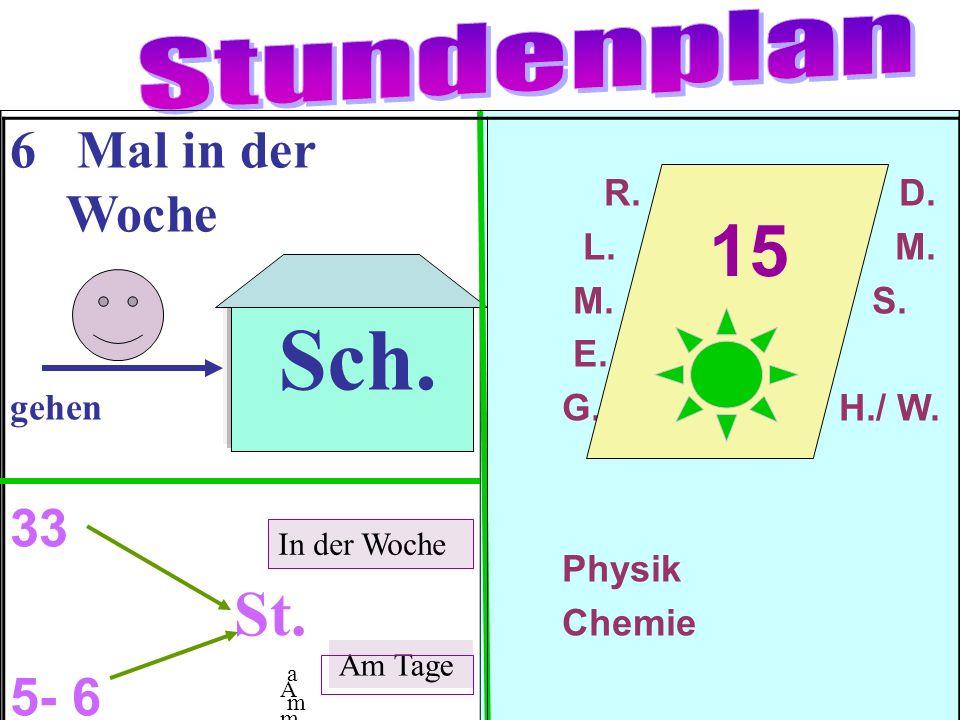 6 Mal in der Woche gehen 33 St. 5- 6 R. D. L. M. M. S. E. G. H./ W. Physik Chemie Sch. 15 In der Woche amam Am TageAm Tage Am Tage