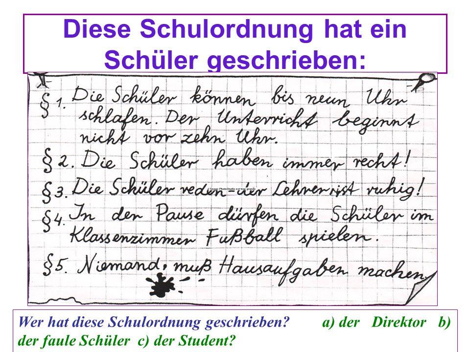 Diese Schulordnung hat ein Schüler geschrieben: Wer hat diese Schulordnung geschrieben? a) der Direktor b) der faule Schüler c) der Student?