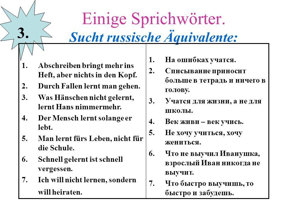 Einige Sprichwörter. Sucht russische Äquivalente: 3. 1.Abschreiben bringt mehr ins Heft, aber nichts in den Kopf. 2.Durch Fallen lernt man gehen. 3.Wa