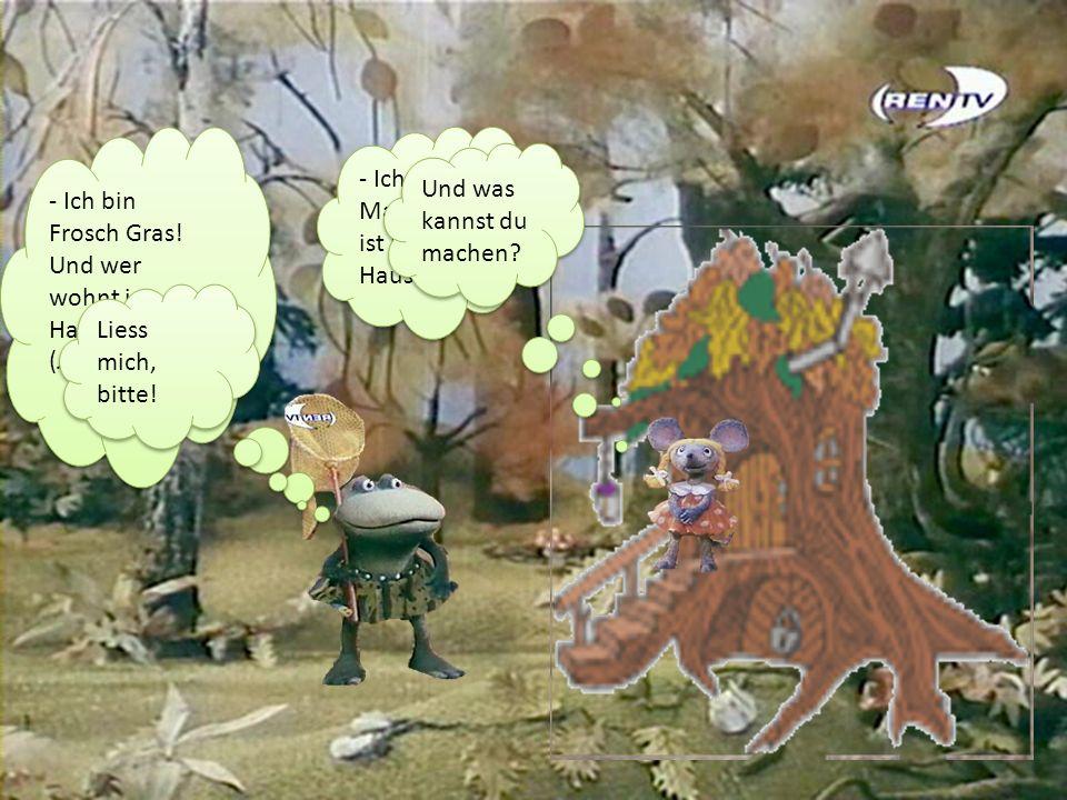 - Ich bin Frosch Gras! Und wer wohnt im Haus? (лягушка) - Ich bin Frosch Gras! Und wer wohnt im Haus? (лягушка) - Ich heisse Maus. Das ist mein Haus.