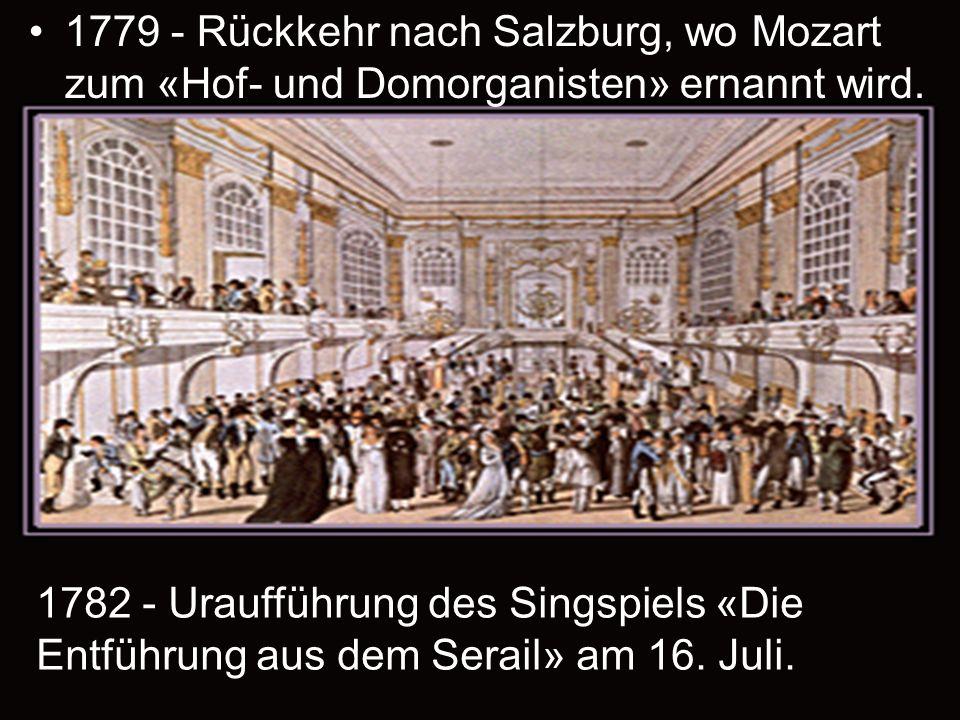 1779 - Rückkehr nach Salzburg, wo Mozart zum «Hof- und Domorganisten» ernannt wird. 1782 - Uraufführung des Singspiels «Die Entführung aus dem Serail»