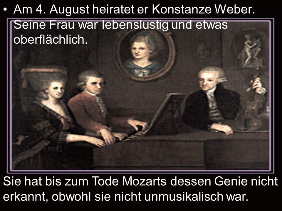 Am 4. August heiratet er Konstanze Weber. Seine Frau war lebenslustig und etwas oberflächlich. Sie hat bis zum Tode Mozarts dessen Genie nicht erkannt