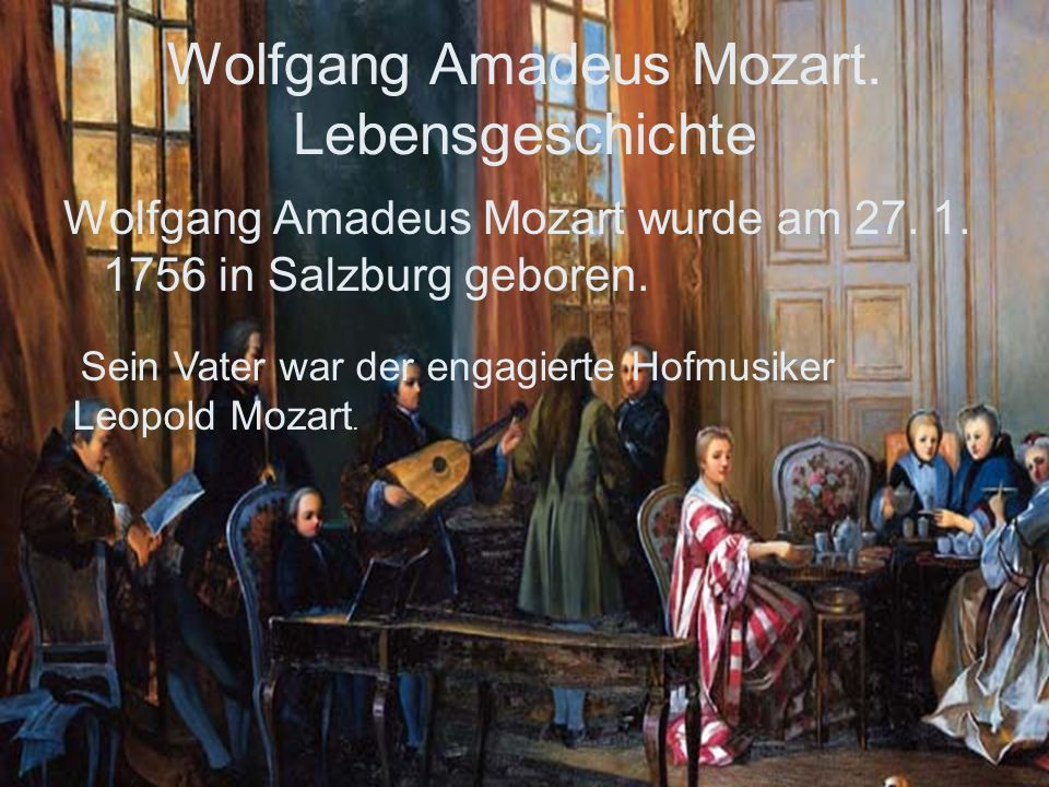 Wolfgang Amadeus Mozart. Lebensgeschichte Wolfgang Amadeus Mozart wurde am 27. 1. 1756 in Salzburg geboren. Sein Vater war der engagierte Hofmusiker L