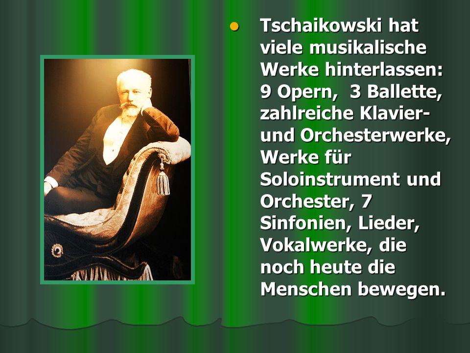 Tschaikowski hat viele musikalische Werke hinterlassen: 9 Opern, 3 Ballette, zahlreiche Klavier- und Orchesterwerke, Werke für Soloinstrument und Orch