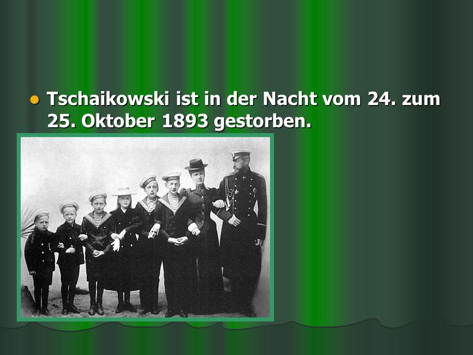 Tschaikowski ist in der Nacht vom 24. zum 25. Oktober 1893 gestorben. Tschaikowski ist in der Nacht vom 24. zum 25. Oktober 1893 gestorben.