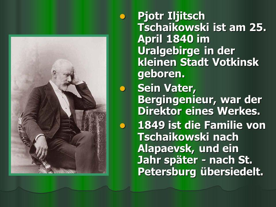 Pjotr Iljitsch Tschaikowski ist am 25. April 1840 im Uralgebirge in der kleinen Stadt Votkinsk geboren. Pjotr Iljitsch Tschaikowski ist am 25. April 1