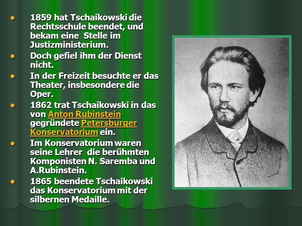 1859 hat Tschaikowski die Rechtsschule beendet, und bekam eine Stelle im Justizministerium. 1859 hat Tschaikowski die Rechtsschule beendet, und bekam