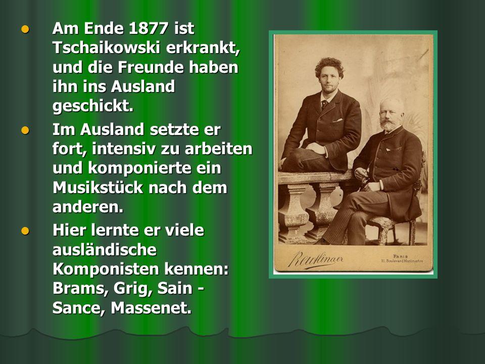 Am Ende 1877 ist Tschaikowski erkrankt, und die Freunde haben ihn ins Ausland geschickt. Am Ende 1877 ist Tschaikowski erkrankt, und die Freunde haben