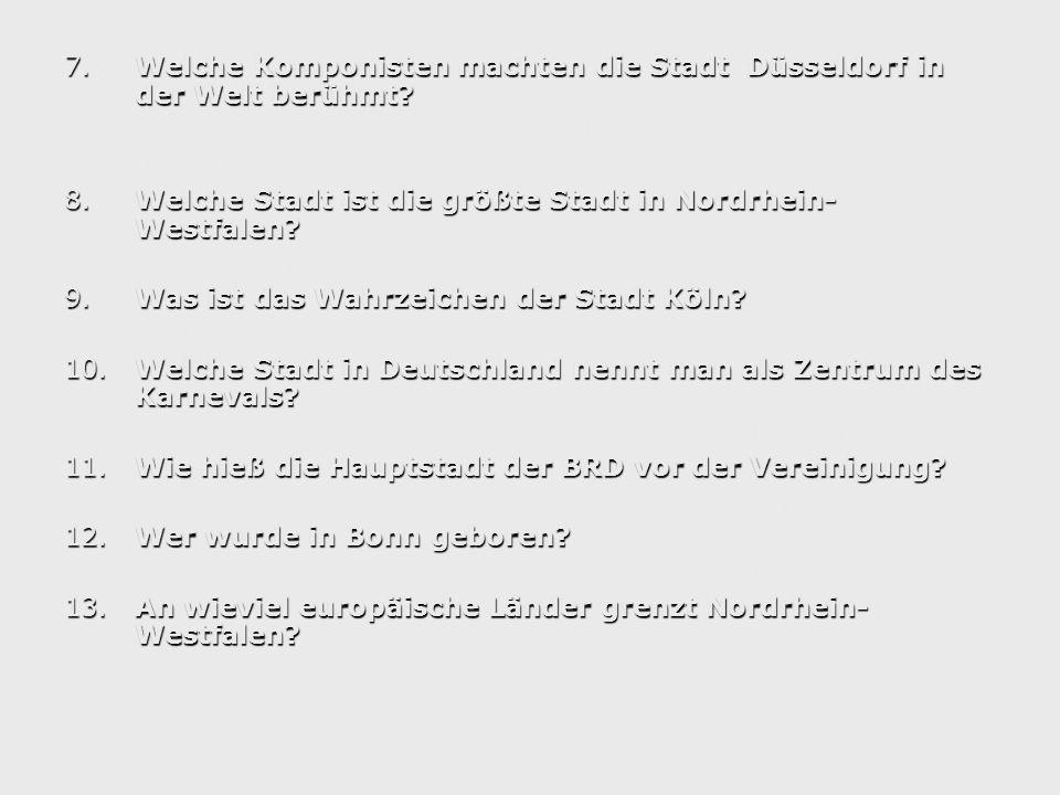 7.Welche Komponisten machten die Stadt Düsseldorf in der Welt berühmt? a) Tschaikowskib) Schumannc) Beethoven d) Mendelsson 8.Welche Stadt ist die grö