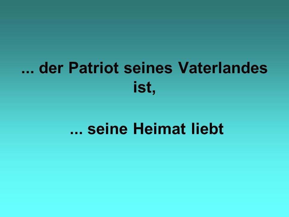 ... der Patriot seines Vaterlandes ist,... seine Heimat liebt