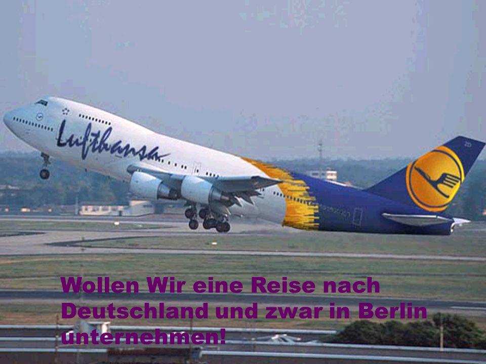 Wollen Wir eine Reise nach Deutschland und zwar in Berlin unternehmen!