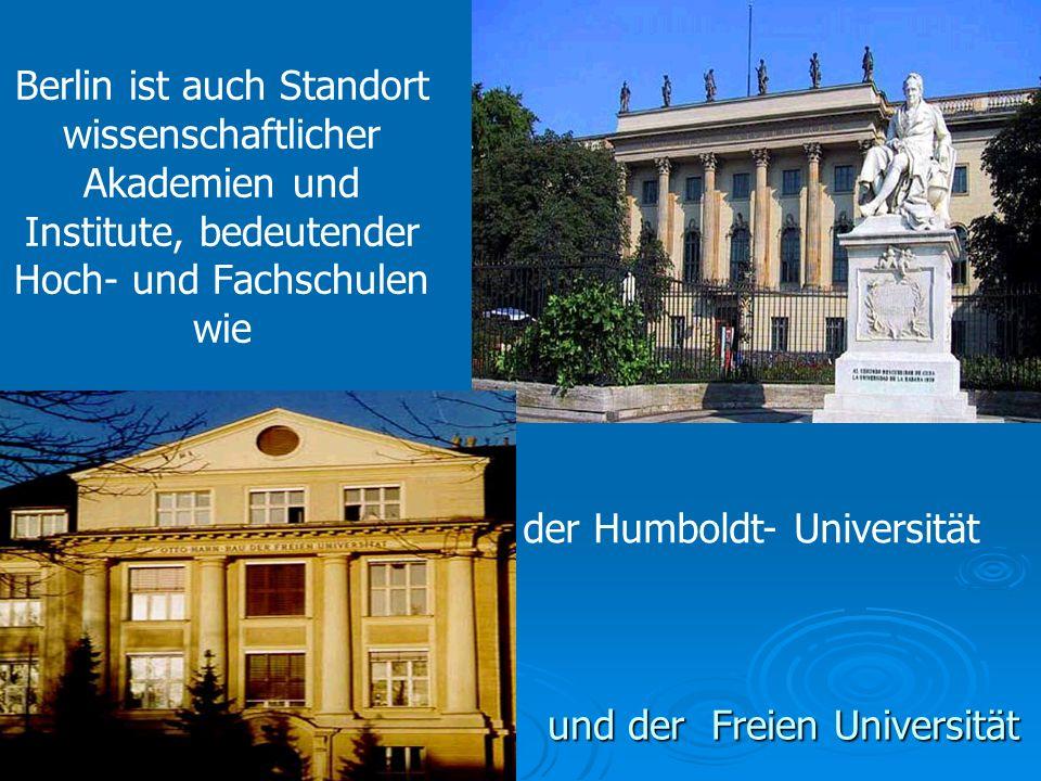 Berlin ist auch Standort wissenschaftlicher Akademien und Institute, bedeutender Hoch- und Fachschulen wie und der Freien Universität der Humboldt- Universität