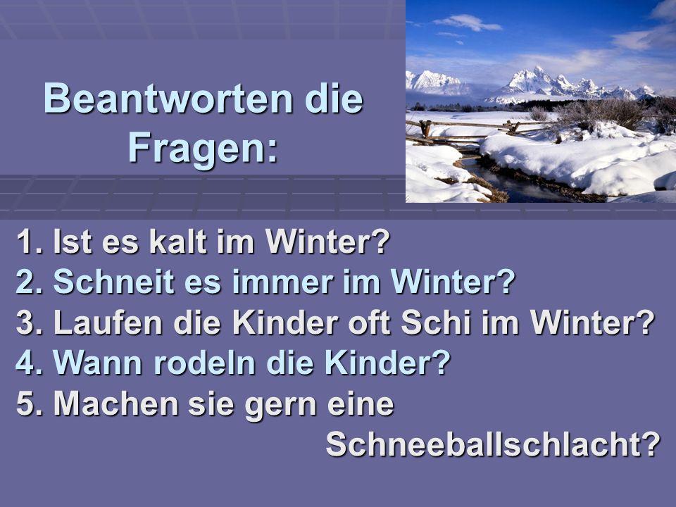Beantworten die Fragen: 1. Ist es kalt im Winter? 2. Schneit es immer im Winter? 3. Laufen die Kinder oft Schi im Winter? 4. Wann rodeln die Kinder? 5