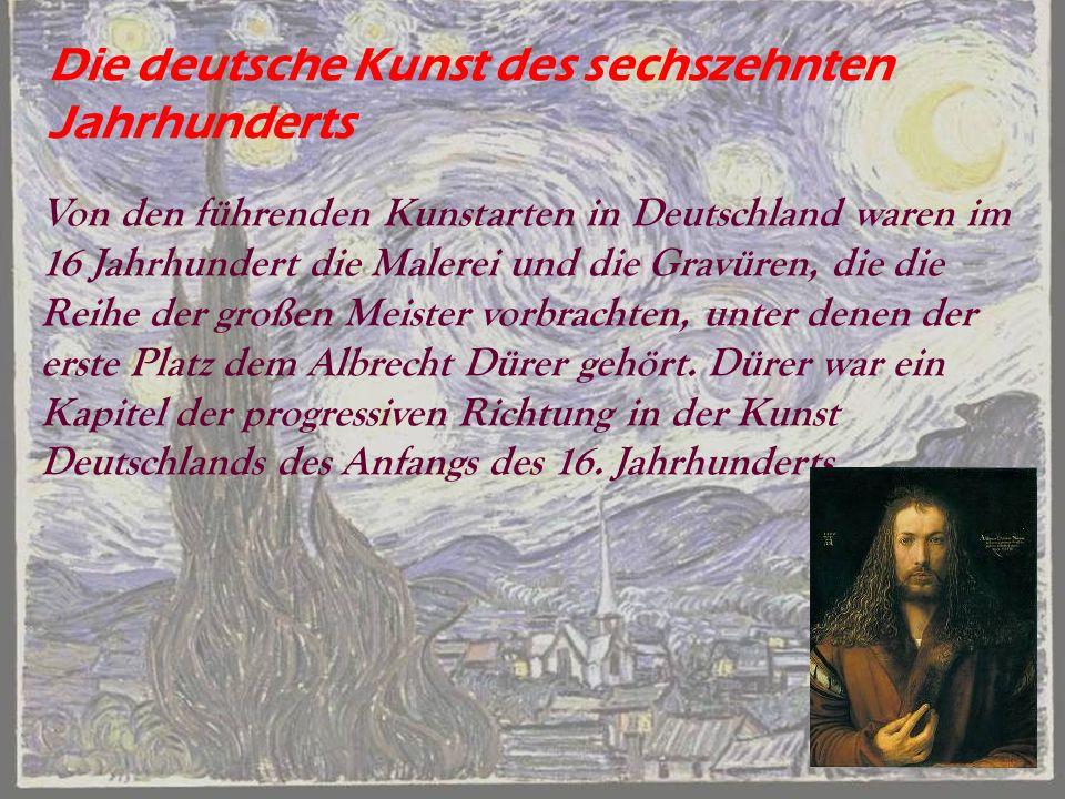Die deutsche Kunst des sechszehnten Jahrhunderts Von den führenden Kunstarten in Deutschland waren im 16 Jahrhundert die Malerei und die Gravüren, die die Reihe der großen Meister vorbrachten, unter denen der erste Platz dem Albrecht Dürer gehört.