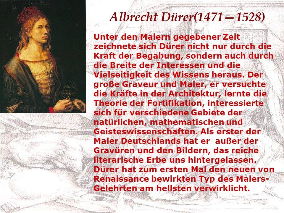 Albrecht Dürer(14711528) Unter den Malern gegebener Zeit zeichnete sich Dürer nicht nur durch die Kraft der Begabung, sondern auch durch die Breite der Interessen und die Vielseitigkeit des Wissens heraus.