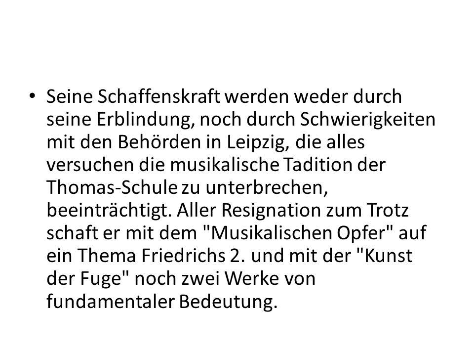 Seine Schaffenskraft werden weder durch seine Erblindung, noch durch Schwierigkeiten mit den Behörden in Leipzig, die alles versuchen die musikalische