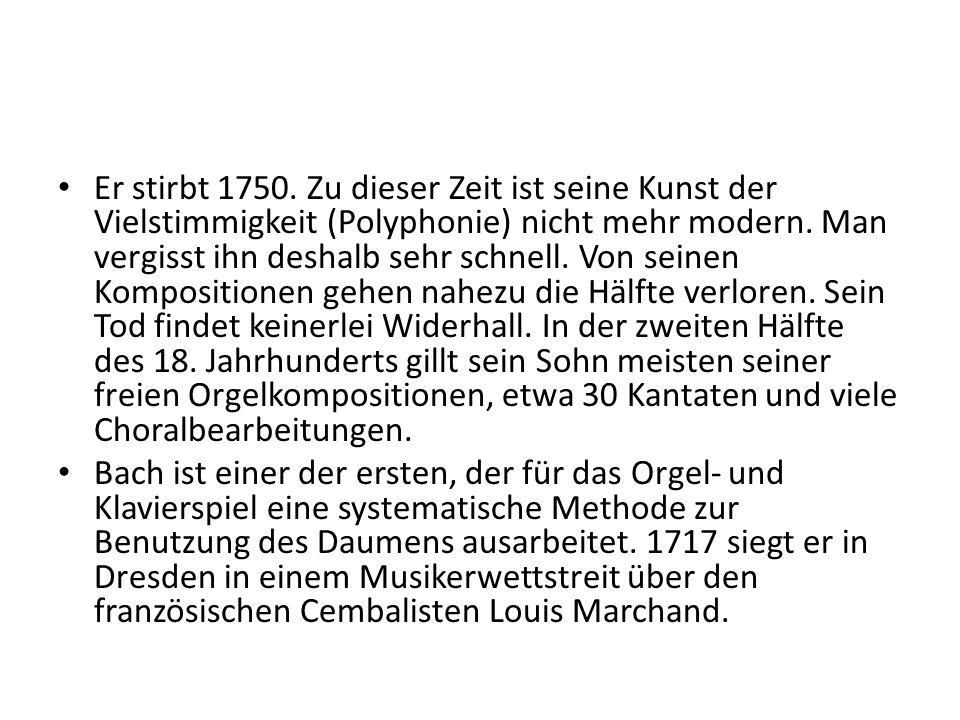 Er stirbt 1750. Zu dieser Zeit ist seine Kunst der Vielstimmigkeit (Polyphonie) nicht mehr modern. Man vergisst ihn deshalb sehr schnell. Von seinen K