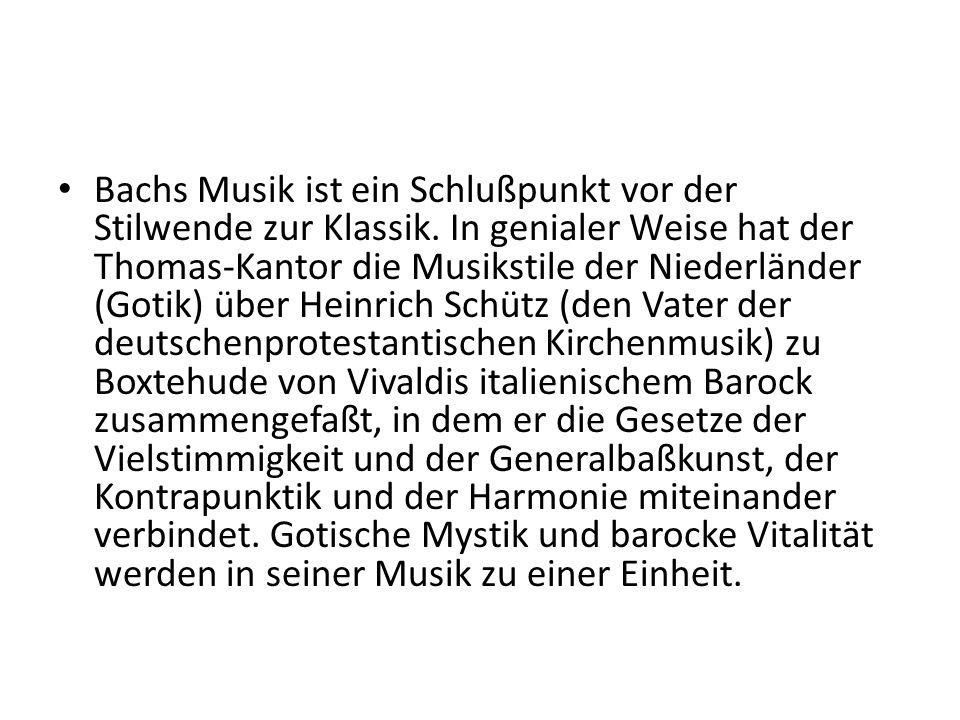 Bachs Musik ist ein Schlußpunkt vor der Stilwende zur Klassik. In genialer Weise hat der Thomas-Kantor die Musikstile der Niederländer (Gotik) über He
