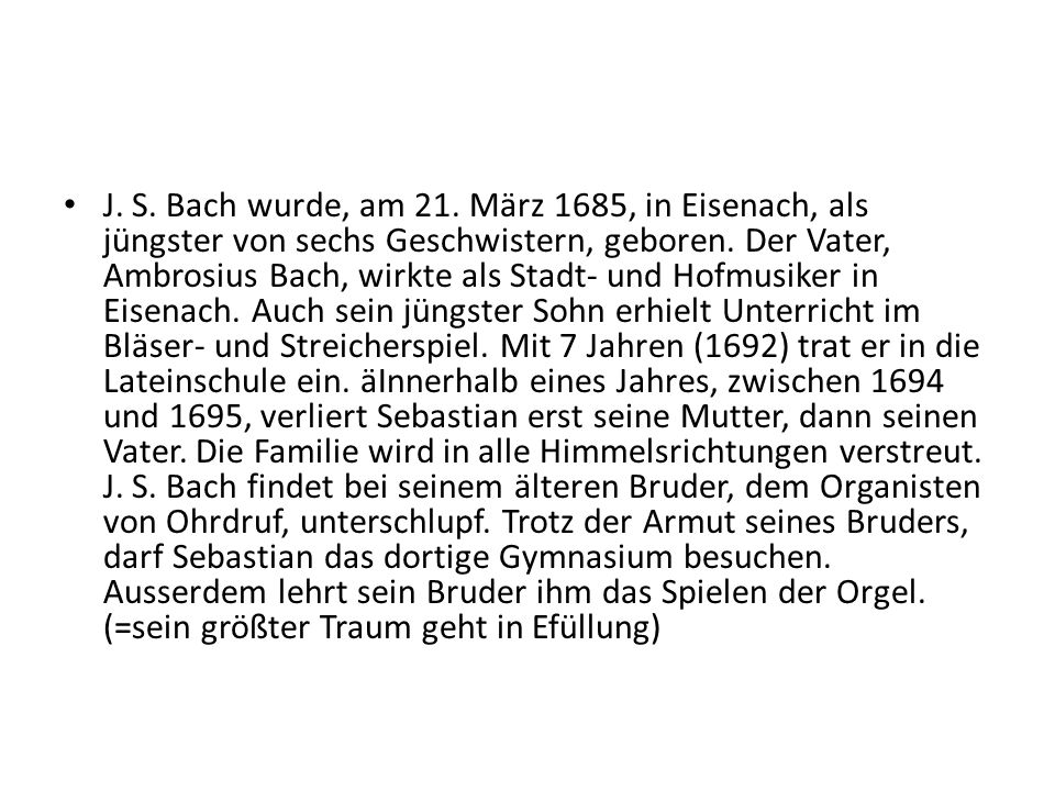J. S. Bach wurde, am 21. März 1685, in Eisenach, als jüngster von sechs Geschwistern, geboren. Der Vater, Ambrosius Bach, wirkte als Stadt- und Hofmus