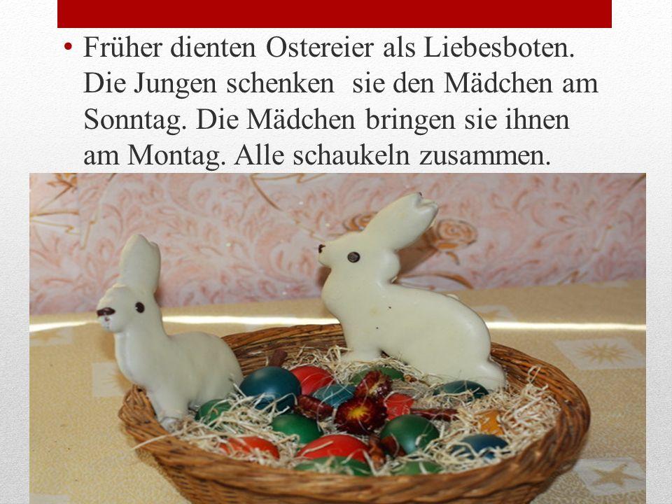 Früher dienten Ostereier als Liebesboten. Die Jungen schenken sie den Mädchen am Sonntag. Die Mädchen bringen sie ihnen am Montag. Alle schaukeln zusa