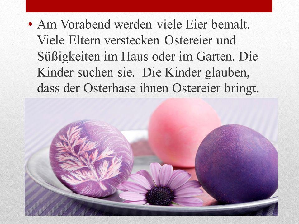 Am Vorabend werden viele Eier bemalt. Viele Eltern verstecken Ostereier und Süßigkeiten im Haus oder im Garten. Die Kinder suchen sie. Die Kinder glau