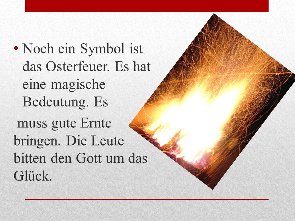 Noch ein Symbol ist das Osterfeuer. Es hat eine magische Bedeutung. Es muss gute Ernte bringen. Die Leute bitten den Gott um das Glück.