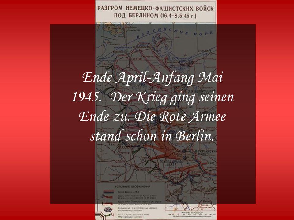 Ende April-Anfang Mai 1945. Der Krieg ging seinen Ende zu. Die Rote Armee stand schon in Berlin.
