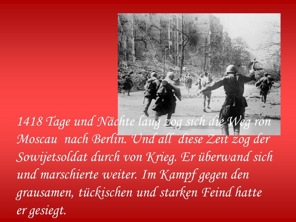 1418 Tage und Nächte laug zog sich die Weg ron Moscau nach Berlin.