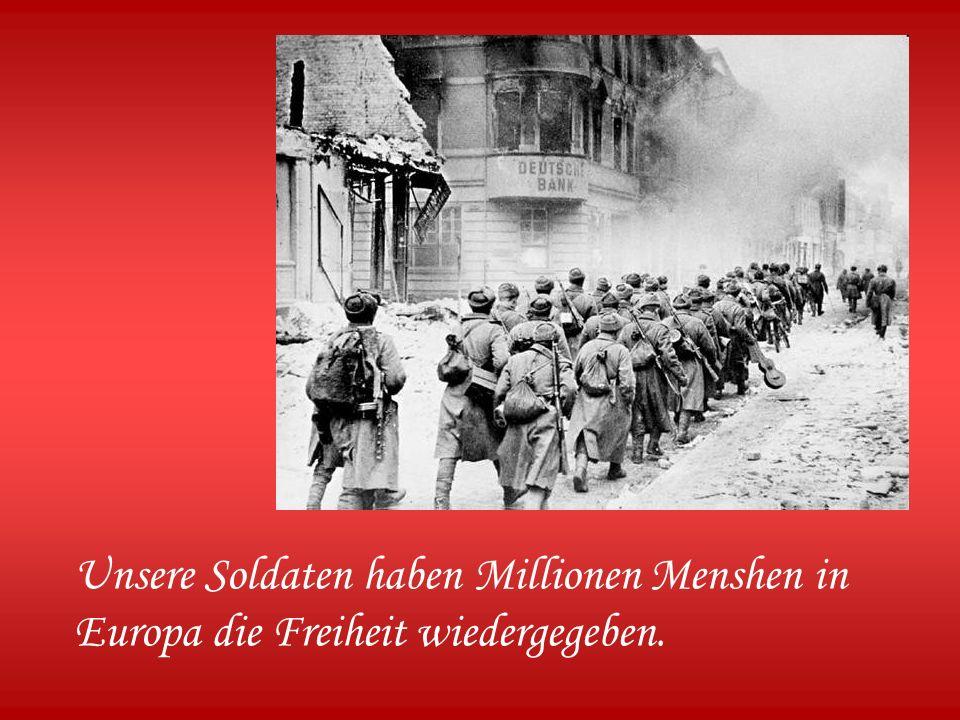 Unsere Soldaten haben Millionen Menshen in Europa die Freiheit wiedergegeben.