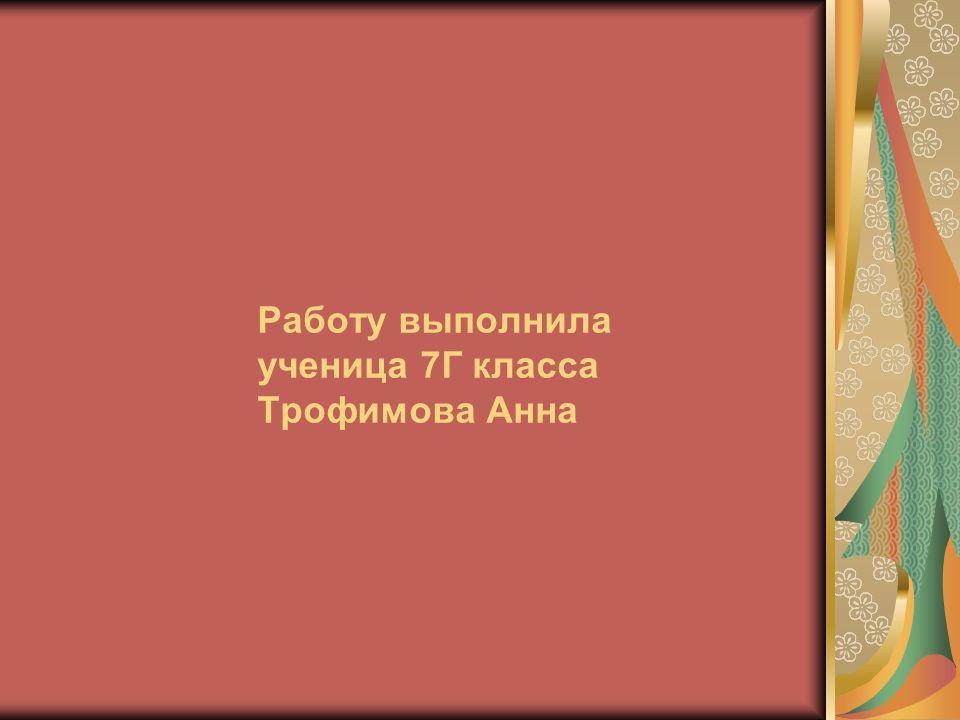 Работу выполнила ученица 7Г класса Трофимова Анна