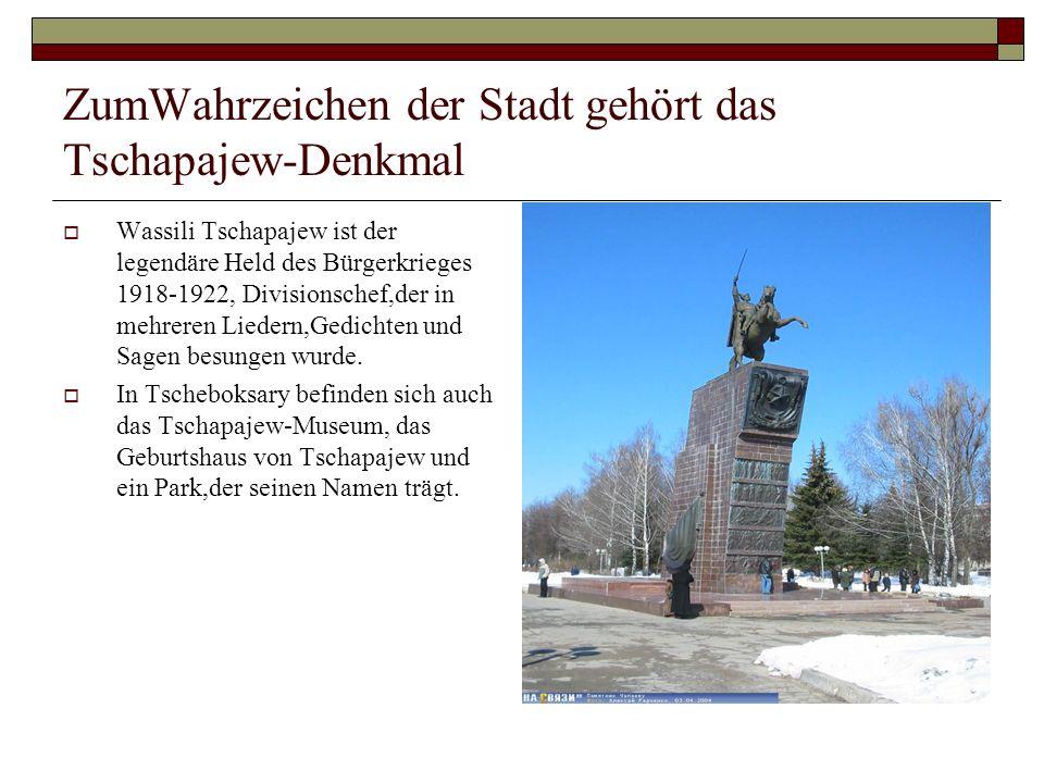 ZumWahrzeichen der Stadt gehört das Tschapajew-Denkmal Wassili Tschapajew ist der legendäre Held des Bürgerkrieges 1918-1922, Divisionschef,der in mehreren Liedern,Gedichten und Sagen besungen wurde.