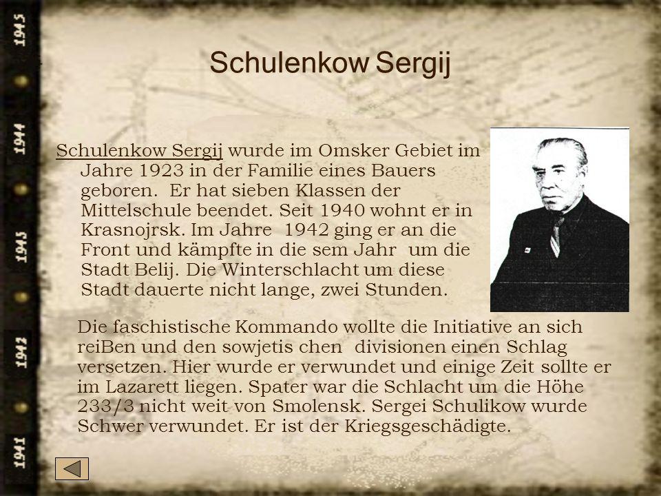 Schulenkow Sergij Schulenkow Sergij wurde im Omsker Gebiet im Jahre 1923 in der Familie eines Bauers geboren. Er hat sieben Klassen der Mittelschule b