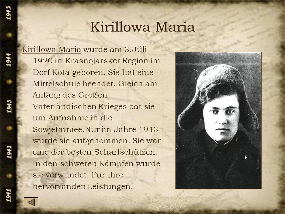 Kirillowa Maria Kirillowa Maria wurde am 3.Jüli 1920 in Krasnojarsker Region im Dorf Kota geboren. Sie hat eine Mittelschule beendet. Gleich am Anfang