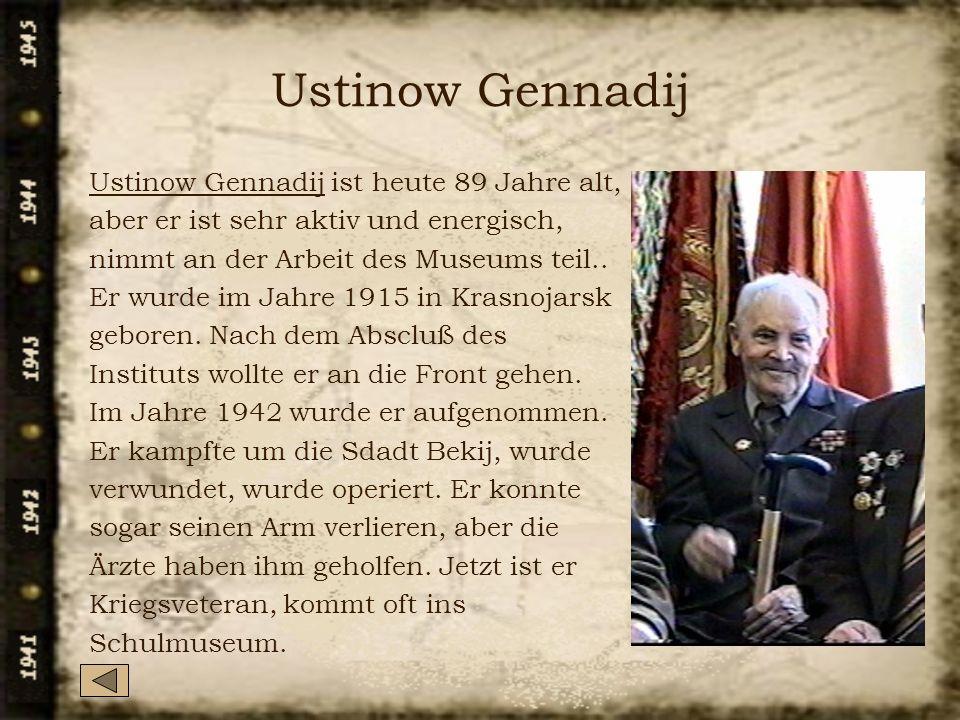 Ustinow Gennadij Ustinow Gennadij ist heute 89 Jahre alt, aber er ist sehr aktiv und energisch, nimmt an der Arbeit des Museums teil.. Er wurde im Jah