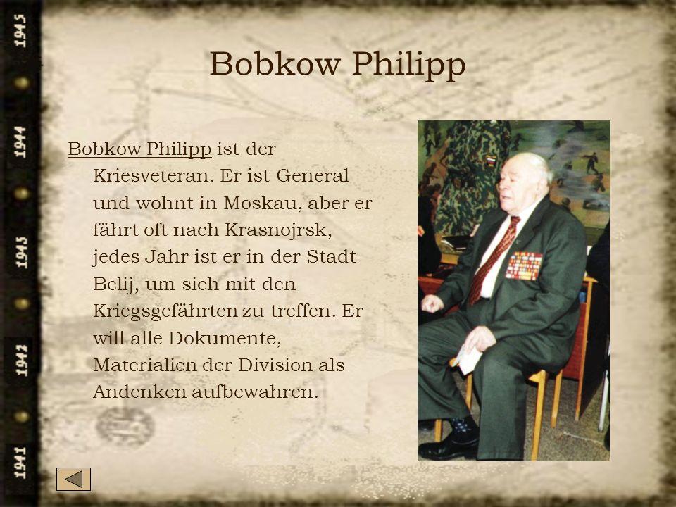 Bobkow Philipp Bobkow Philipp ist der Kriesveteran. Er ist General und wohnt in Moskau, aber er fährt oft nach Krasnojrsk, jedes Jahr ist er in der St