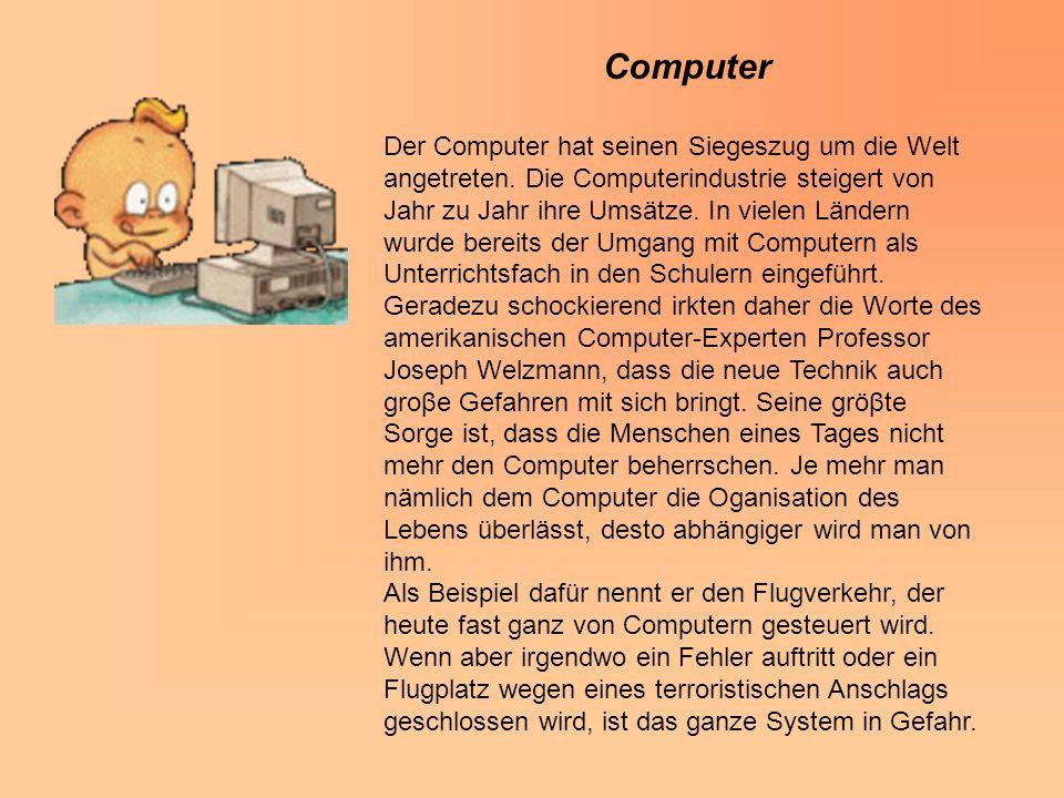 Computer Der Computer hat seinen Siegeszug um die Welt angetreten. Die Computerindustrie steigert von Jahr zu Jahr ihre Umsätze. In vielen Ländern wur