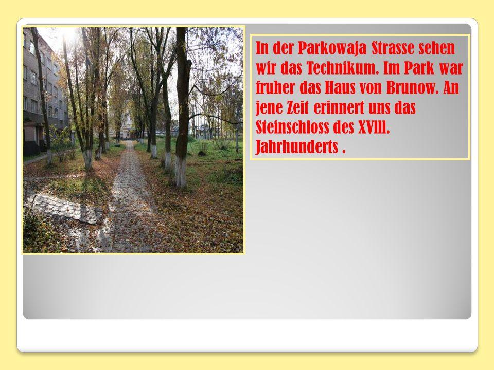 In der Parkowaja Strasse sehen wir das Technikum. Im Park war fruher das Haus von Brunow. An jene Zeit erinnert uns das Steinschloss des XVlll. Jahrhu