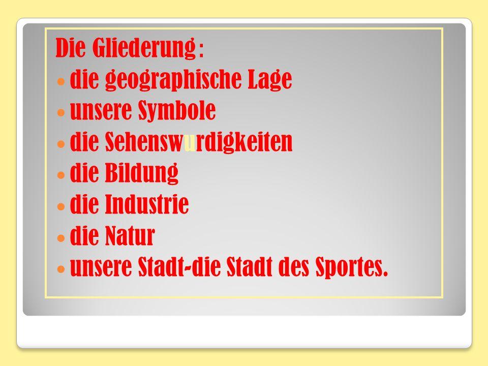 Die Gliederung : die geographische Lage unsere Symbole die Sehenswurdigkeiten die Bildung die Industrie die Natur unsere Stadt-die Stadt des Sportes.